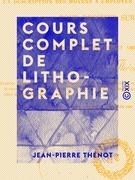 Cours complet de lithographie - Contenant la description des moyens à employer et des accidents à éviter pour dessiner sur pierre