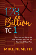 128 Billion to 1: Ten Steps to Beat the Odds and Win Your NCAA Tourney Office Pool