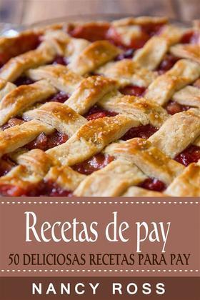 Recetas De Pay: 50 Deliciosas Recetas Para Pay