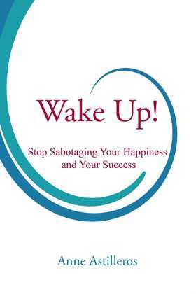 Wake Up!: Stop Sabotaging your Happiness and your Success