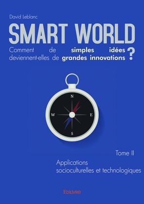 Smart World Comment de simples idées deviennent-elles de grandes innovations ? Tome II