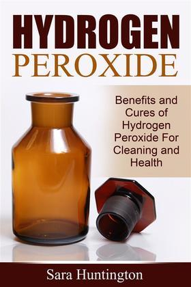 Hydrogen Peroxide: Benefits and Cures of Hydrogen Peroxide For Cleaning and Health