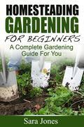 Homesteading Gardening For Beginners: A Complete Gardening Guide For You