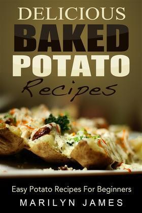 Delicious Baked Potato Recipes: Easy Potato Recipes For Beginners
