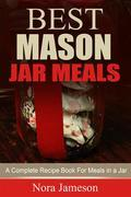 Best Mason Jar Meals: A Complete Recipe Book For Meals In A Jar