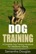 Dog Training: A Complete Dog Training Handbook For Obedience Training