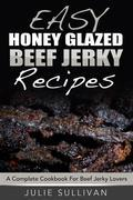 Easy Honey Glazed Beef Jerky Recipes: A Complete Cookbook For Beef Jerky Lover
