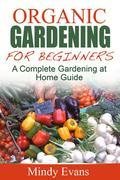 Organic Gardening For Beginners: A Complete Gardening at Home Guide