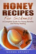 Honey Recipes For Sickness: A Complete Guide For Honey Benefits and Honey Healing