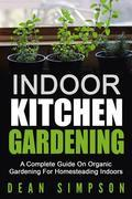 Indoor Kitchen Gardening: A Complete Guide On Organic Gardening For Homesteading Indoors