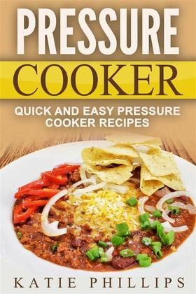 Pressure Cooker: Quick And Easy Pressure Cooker Recipes
