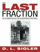 The Last Fraction: An Incredible Journey Into the Gold Fields of the Yukon