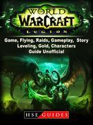 World of Warcraft Legion Game, Flying, Raids, Gameplay, Story, Leveling, Gold, Characters, Guide Unofficial
