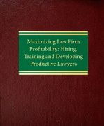 Maximizing Law Firm Profitability: Hiring, Training and Developing Productive Lawyers