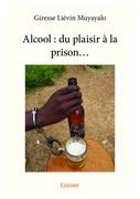 Alcool : du plaisir à la prison...
