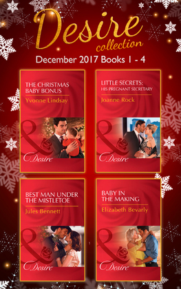 Desire Collection: December Books 1 - 4: The Christmas Baby Bonus / Little Secrets: His Pregnant Secretary / Best Man Under the Mistletoe / Baby in the Making (Mills & Boon e-Book Collections)