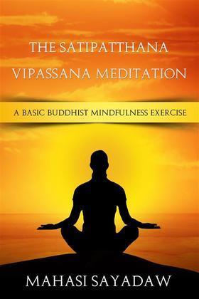 The Satipatthana Vipassana Meditation - A Basic Buddhist Mindfulness Exercise
