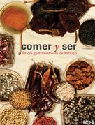 Comer y ser. Raíces gastronómicas de México