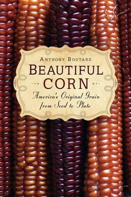Beautiful Corn: America's Original Grain from Seed to Plate