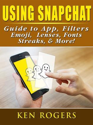 Using Snapchat Guide to App, Filters, Emoji, Lenses, Font, Streaks, & More!