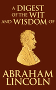 Digest of the Wit and Wisdom of Abraham Lincoln