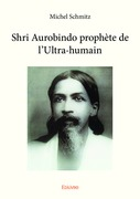Shri Aurobindo prophète de l'ultra-humain