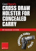 Gun Digest's Cross Draw Holster for Concealed Carry eShort: Discover the advantages & techniques of using cross draw concealment holsters