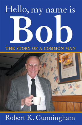 Hello, My Name Is Bob: the Story of a Common Man