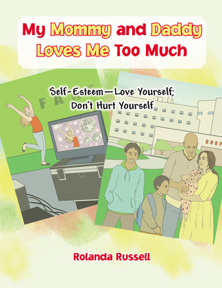 My Mommy and Daddy Loves Me Too Much: Self-Esteem—Love Yourself; Don'T Hurt Yourself