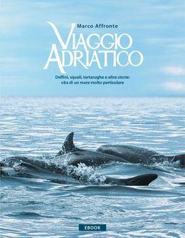 Viaggio Adriatico. Delfini, squali, tartarughe e altre storie: vita di un mare molto particolare.