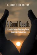 A Good Death:  a Practical Guide to Maintaining Control of Your End-Of-Life Journey
