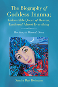 The Biography of Goddess Inanna; Indomitable Queen of Heaven, Earth and Almost Everything
