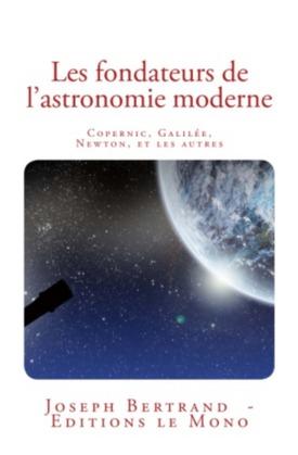Les fondateurs de l'astronomie moderne: Copernic, Galilée, Newton, et les autres