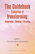 The Guidebook Collection of Transforming:  Unlearning / Undoing / Creating