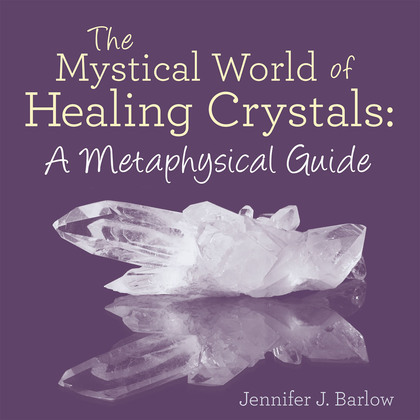 The Mystical World of Healing Crystals: a Metaphysical Guide