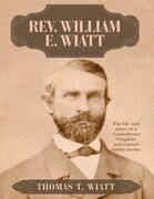 Rev. William E. Wiatt: The Life and Times of a Confederate Chaplain and Related Family Stories