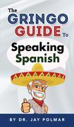 The Gringo Guide to Speaking Spanish