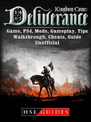 Kingdom Come Deliverance Game, PS4, Mods, Gameplay, Tips, Walkthrough, Cheats, Guide Unofficial