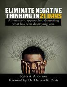 Eliminate Negative Thinking In 21 Days a Systematic Approach to Destroying What Has Been Destroying You