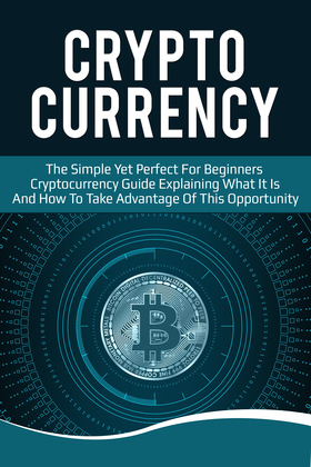 Cryptocurrency: The Simple Yet Perfect for Beginners Guide Explaining What it is and How to Take Advantage of this Opportunity