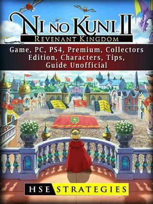 Ni no Kuni II Revenant Kingdom Game, PC, PS4, Premium, Collectors, Edition, Characters, Tips, Guide Unofficial