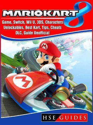 Mario Kart 8 Game, Switch, Wii U, 3DS, Characters, Unlockables, Best Kart, Tips, Cheats, DLC, Guide Unofficial