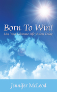 Born to Win! Live Your Ultimate Life Vision Today