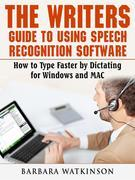 The Writers Guide to Using Speech Recognition Software How to Type Faster by Dictating for Windows and MAC