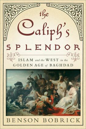 The Caliph's Splendor: Islam and the West in the Golden Age of Baghdad