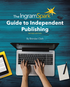 The IngramSpark Guide to Independent Publishing, Revised Edition