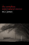 M. R. James: The Complete Supernatural Stories (30+ tales of horror and mystery: Count Magnus, Casting the Runes, Oh Whistle and I'll Come to You My Lad, Lost Hearts...) (Halloween Stories)
