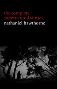Nathaniel Hawthorne: The Complete Supernatural Stories (40+ tales of horror and mystery: The Minister's Black Veil, Dr. Heidegger's Experiment, Rappaccini's Daughter, Young Goodman Brown...) (Halloween Stories)
