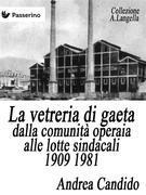La vetreria di Gaeta dalla comunità operaia alle lotte sindacali 1909 1981