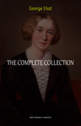 George Eliot Collection: The Complete Novels, Short Stories, Poems and Essays (Middlemarch, Daniel Deronda, Scenes of Clerical Life, Adam Bede, The Lifted Veil...)